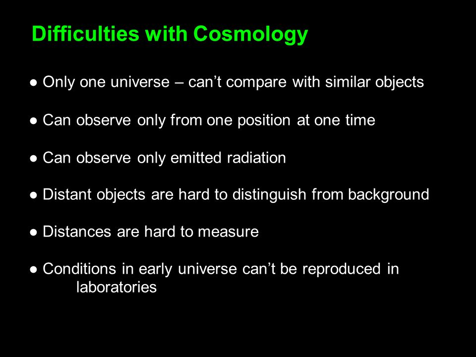 Only one universe – cant compare with similar objects Can observe only from one position at one time Can observe only emitted radiation Distant objects are hard to distinguish from background Distances are hard to measure Conditions in early universe cant be reproduced in laboratories Difficulties with Cosmology