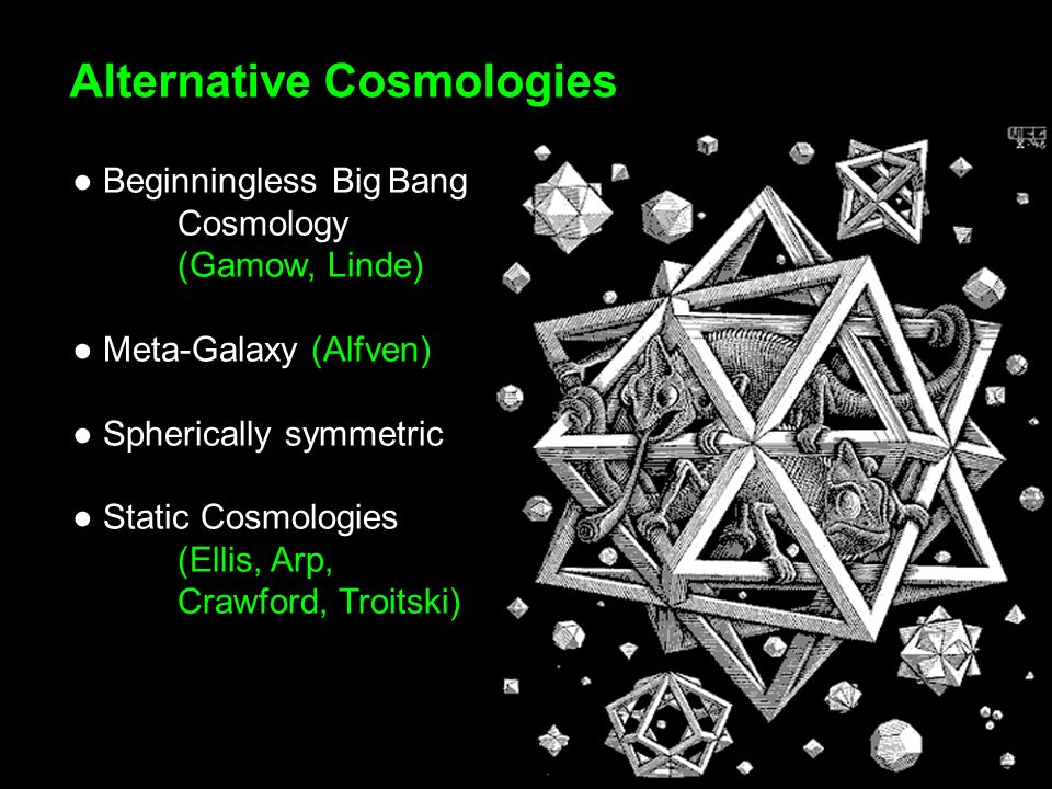 Beginningless BigBang Cosmology (Gamow, Linde) Meta-Galaxy (Alfven) Spherically symmetric Static Cosmologies (Ellis, Arp, Crawford, Troitski) Alternative Cosmologies