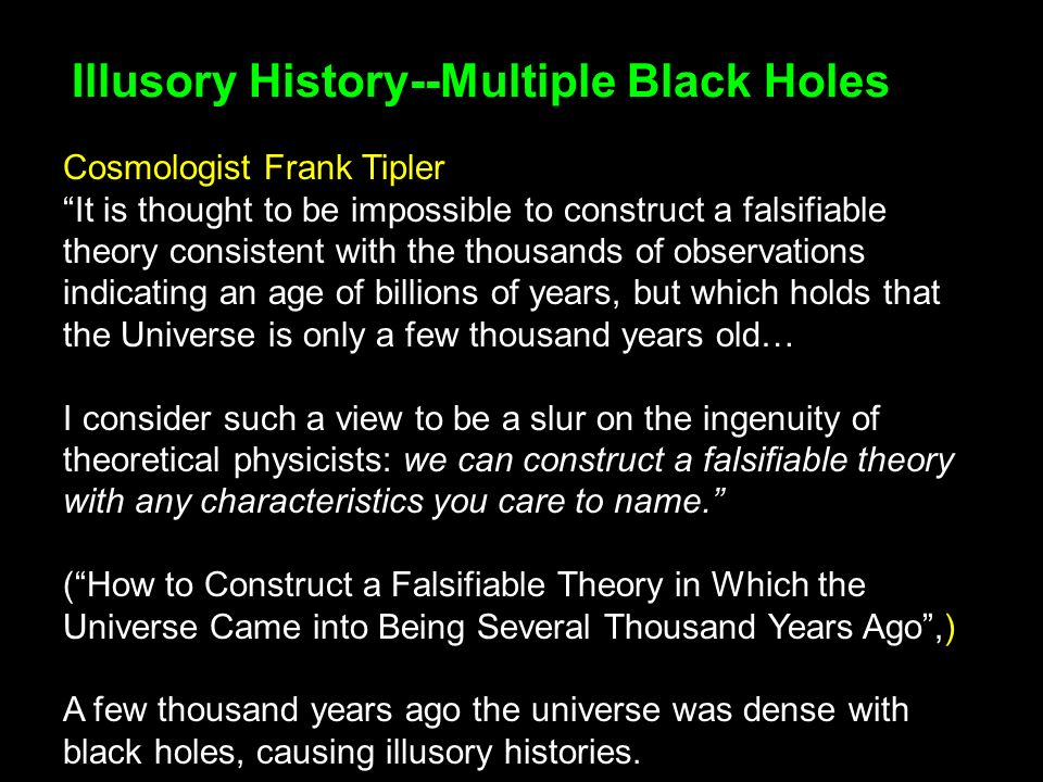 Illusory History--Multiple Black Holes Cosmologist Frank Tipler It is thought to be impossible to construct a falsifiable theory consistent with the thousands of observations indicating an age of billions of years, but which holds that the Universe is only a few thousand years old… I consider such a view to be a slur on the ingenuity of theoretical physicists: we can construct a falsifiable theory with any characteristics you care to name.
