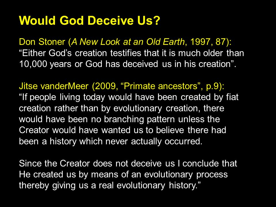 Don Stoner (A New Look at an Old Earth, 1997, 87): Either Gods creation testifies that it is much older than 10,000 years or God has deceived us in his creation.