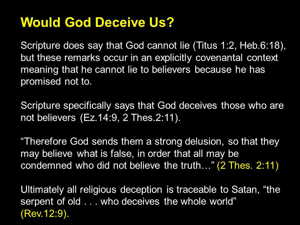 Scripture does say that God cannot lie (Titus 1:2, Heb.6:18), but these remarks occur in an explicitly covenantal context meaning that he cannot lie to believers because he has promised not to.