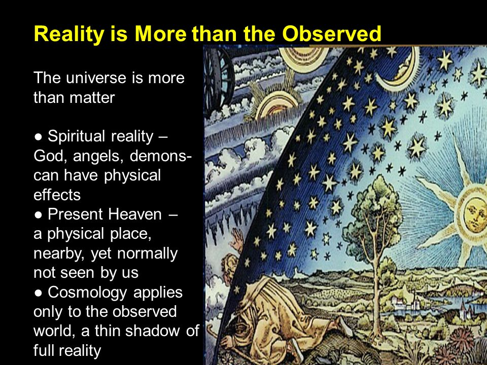 Reality is More than the Observed The universe is more than matter Spiritual reality – God, angels, demons- can have physical effects Present Heaven – a physical place, nearby, yet normally not seen by us Cosmology applies only to the observed world, a thin shadow of full reality