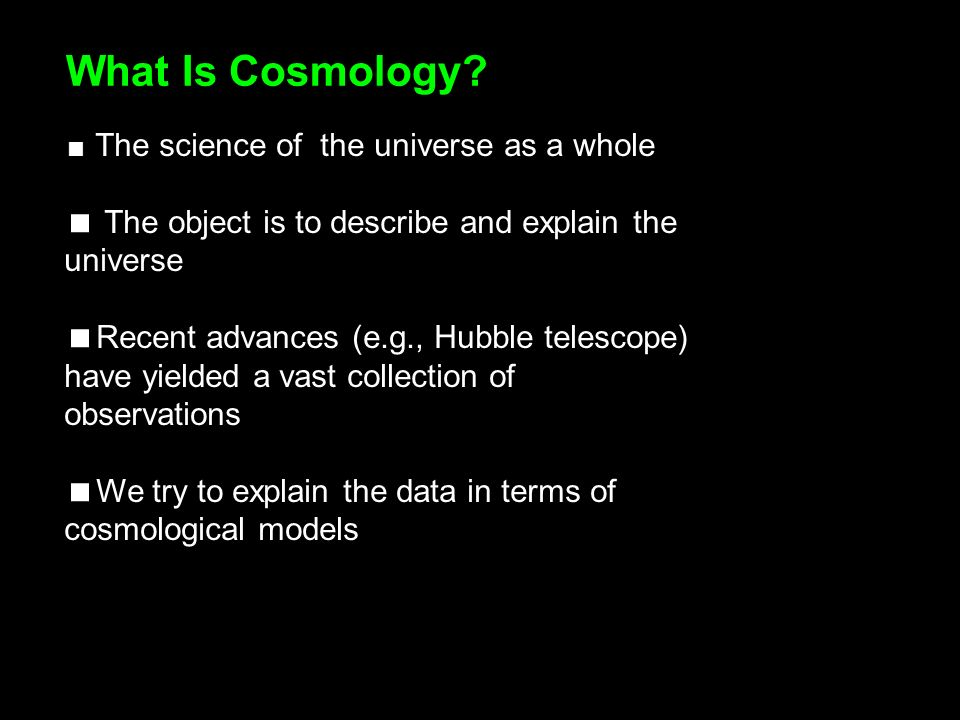 The science of the universe as a whole The object is to describe and explain the universe Recent advances (e.g., Hubble telescope) have yielded a vast collection of observations We try to explain the data in terms of cosmological models What Is Cosmology