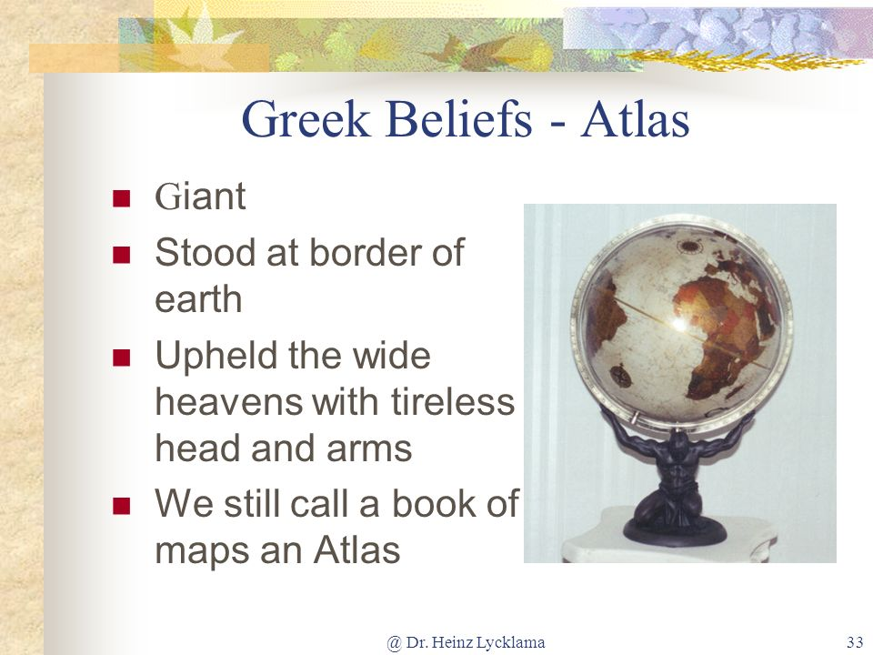 @ Dr. Heinz Lycklama33 Greek Beliefs - Atlas G iant Stood at border of earth Upheld the wide heavens with tireless head and arms We still call a book