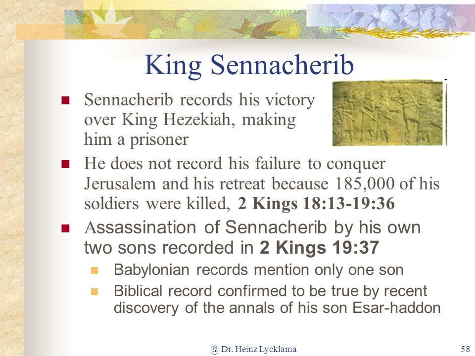 @ Dr. Heinz Lycklama58 King Sennacherib Sennacherib records his victory over King Hezekiah, making him a prisoner He does not record his failure to co