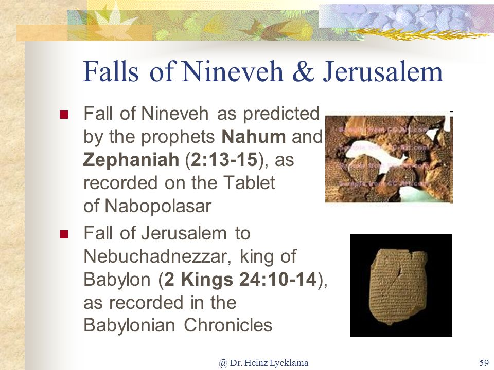 @ Dr. Heinz Lycklama59 Falls of Nineveh & Jerusalem Fall of Nineveh as predicted by the prophets Nahum and Zephaniah (2:13-15), as recorded on the Tab