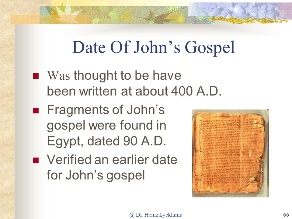 @ Dr. Heinz Lycklama66 Date Of Johns Gospel Was thought to be have been written at about 400 A.D. Fragments of Johns gospel were found in Egypt, dated