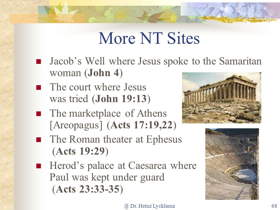 @ Dr. Heinz Lycklama68 More NT Sites Jacobs Well where Jesus spoke to the Samaritan woman (John 4) The court where Jesus was tried (John 19:13) The ma