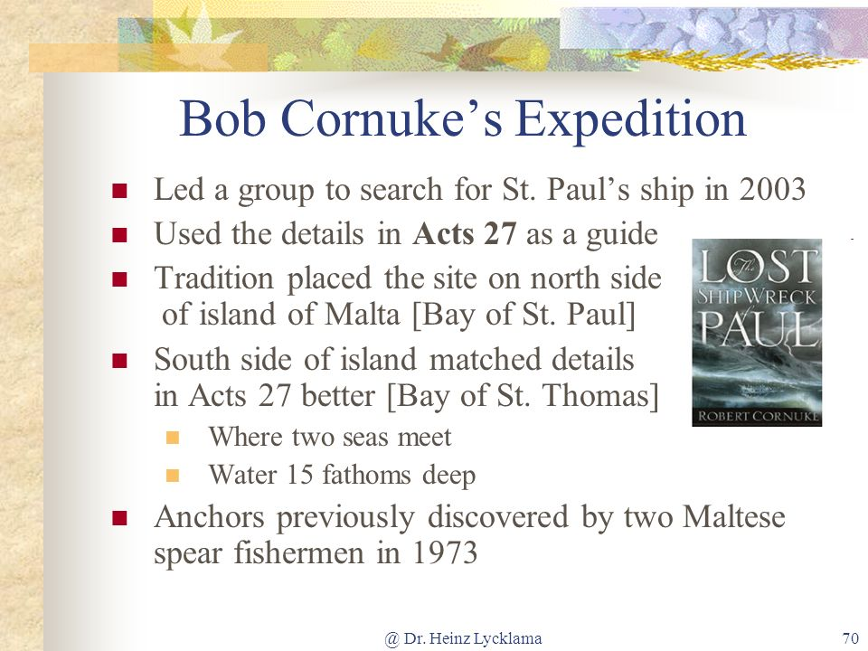 @ Dr. Heinz Lycklama70 Bob Cornukes Expedition Led a group to search for St. Pauls ship in 2003 Used the details in Acts 27 as a guide Tradition place