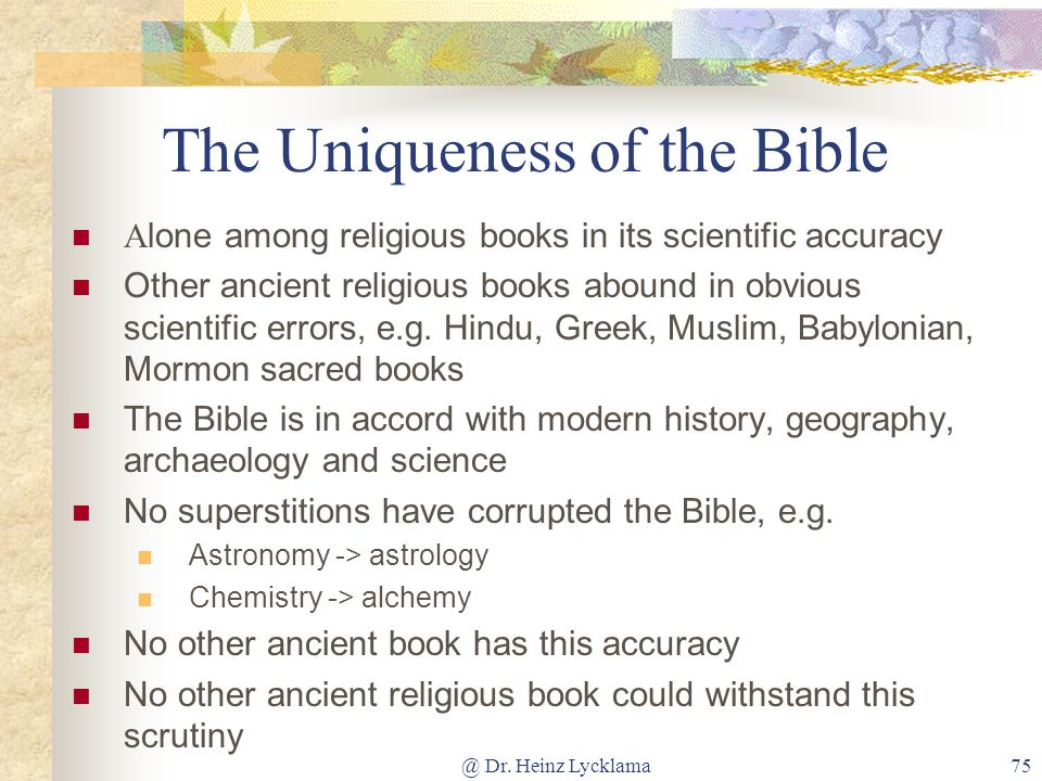 @ Dr. Heinz Lycklama75 The Uniqueness of the Bible A lone among religious books in its scientific accuracy Other ancient religious books abound in obv
