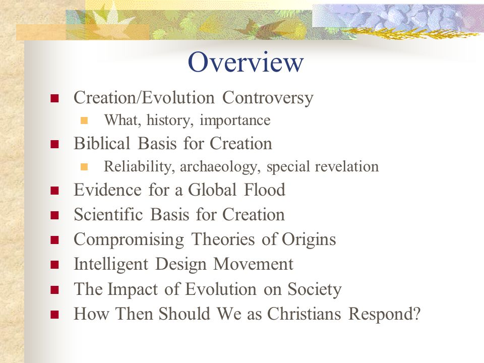 Overview Creation/Evolution Controversy What, history, importance Biblical Basis for Creation Reliability, archaeology, special revelation Evidence for a Global Flood Scientific Basis for Creation Compromising Theories of Origins Intelligent Design Movement The Impact of Evolution on Society How Then Should We as Christians Respond?