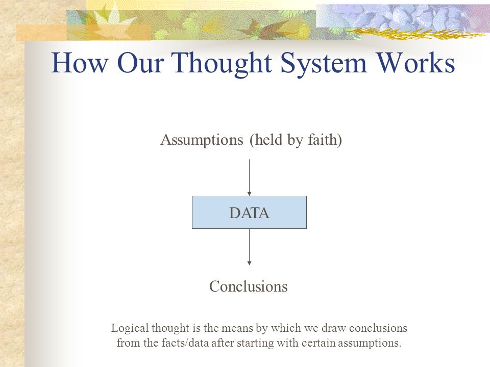 How Our Thought System Works DATA Conclusions Assumptions (held by faith) Logical thought is the means by which we draw conclusions from the facts/data after starting with certain assumptions.