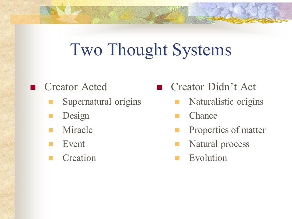 Two Thought Systems Creator Acted Supernatural origins Design Miracle Event Creation Creator Didnt Act Naturalistic origins Chance Properties of matter Natural process Evolution