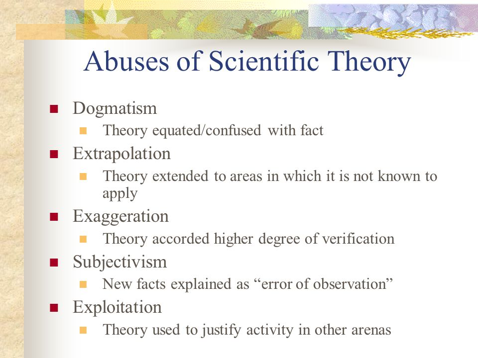 Abuses of Scientific Theory Dogmatism Theory equated/confused with fact Extrapolation Theory extended to areas in which it is not known to apply Exaggeration Theory accorded higher degree of verification Subjectivism New facts explained as error of observation Exploitation Theory used to justify activity in other arenas