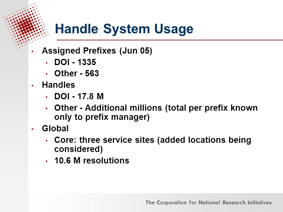 The Corporation for National Research Initiatives Assigned Prefixes (Jun 05) DOI - 1335 Other - 563 Handles DOI - 17.8 M Other - Additional millions (total per prefix known only to prefix manager) Global Core: three service sites (added locations being considered) 10.6 M resolutions Handle System Usage