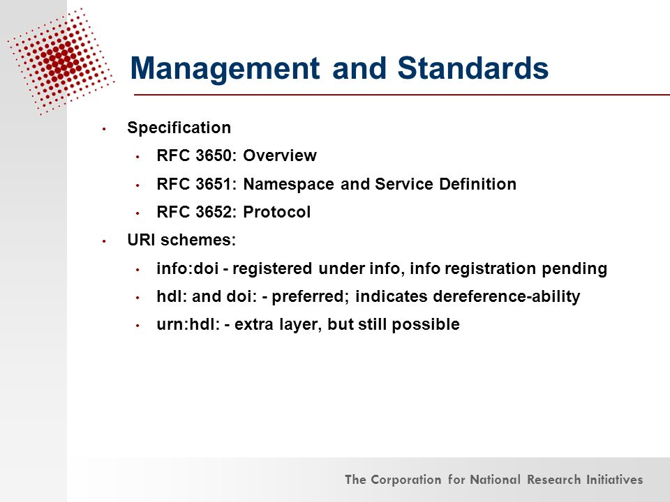 The Corporation for National Research Initiatives Specification RFC 3650: Overview RFC 3651: Namespace and Service Definition RFC 3652: Protocol URI schemes: info:doi - registered under info, info registration pending hdl: and doi: - preferred; indicates dereference-ability urn:hdl: - extra layer, but still possible Management and Standards
