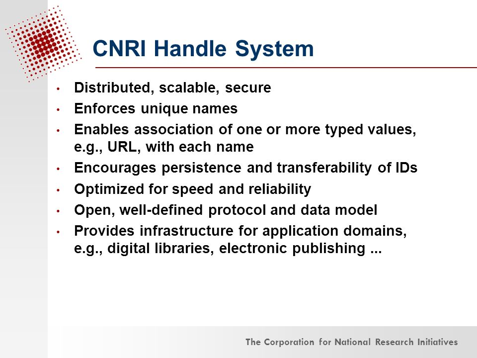 The Corporation for National Research Initiatives CNRI Handle System Distributed, scalable, secure Enforces unique names Enables association of one or more typed values, e.g., URL, with each name Encourages persistence and transferability of IDs Optimized for speed and reliability Open, well-defined protocol and data model Provides infrastructure for application domains, e.g., digital libraries, electronic publishing...