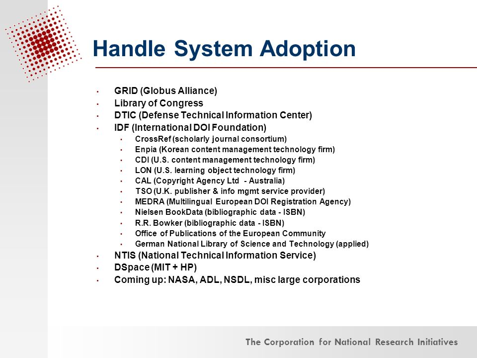 The Corporation for National Research Initiatives Handle System Adoption GRID (Globus Alliance) Library of Congress DTIC (Defense Technical Information Center) IDF (International DOI Foundation) CrossRef (scholarly journal consortium) Enpia (Korean content management technology firm) CDI (U.S.