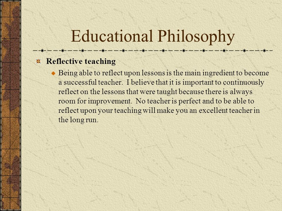 Educational Philosophy Reflective teaching Being able to reflect upon lessons is the main ingredient to become a successful teacher. I believe that it