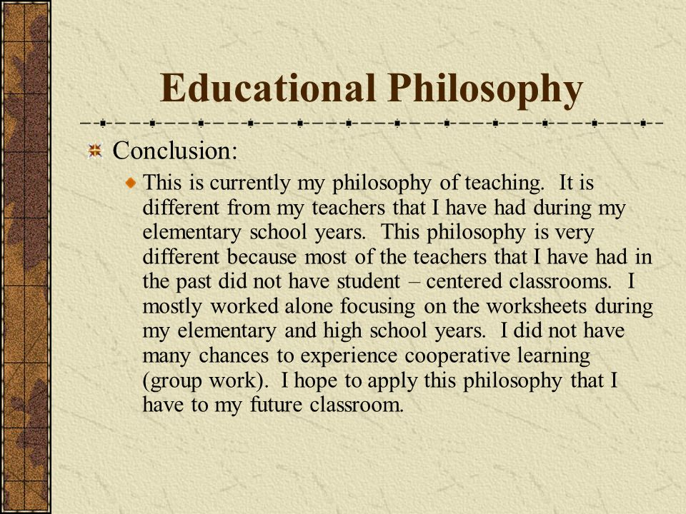 Educational Philosophy Conclusion: This is currently my philosophy of teaching.