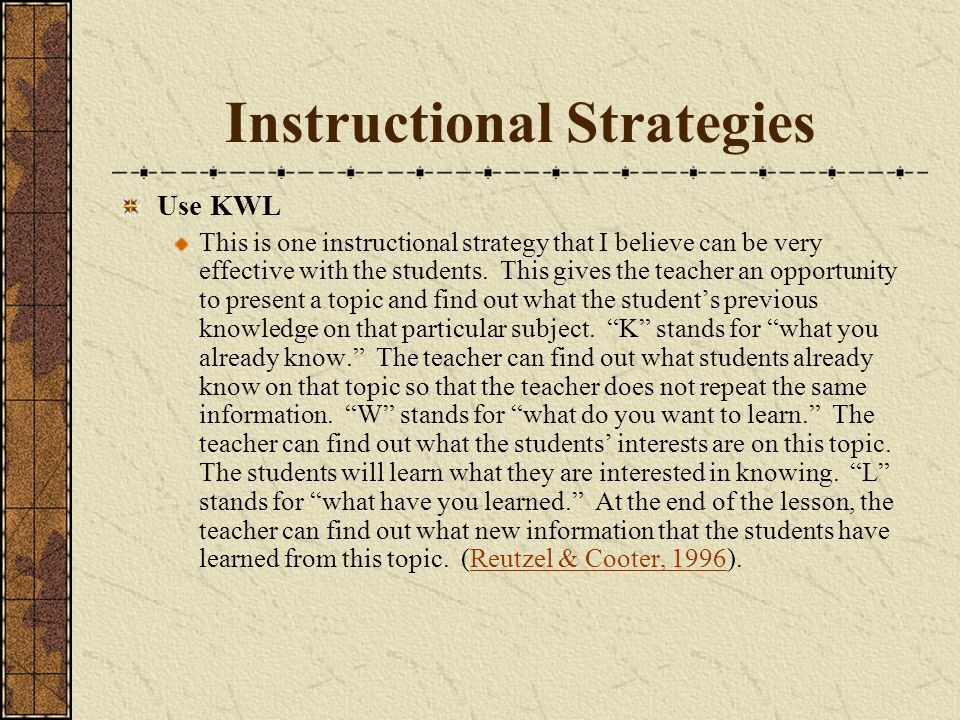 Instructional Strategies Use KWL This is one instructional strategy that I believe can be very effective with the students.