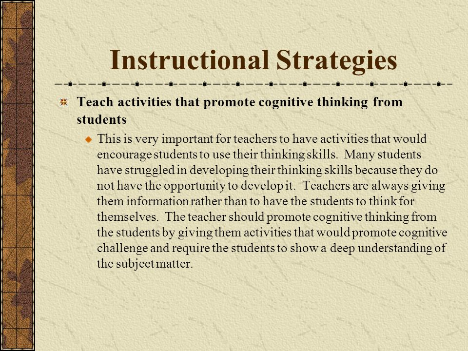Instructional Strategies Teach activities that promote cognitive thinking from students This is very important for teachers to have activities that would encourage students to use their thinking skills.