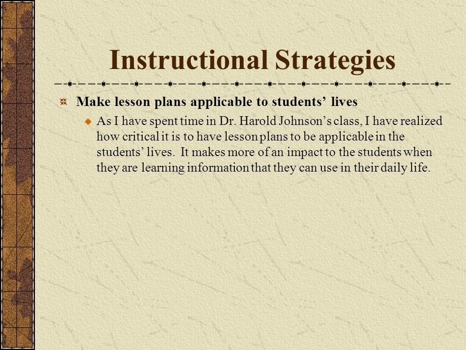 Instructional Strategies Make lesson plans applicable to students lives As I have spent time in Dr.