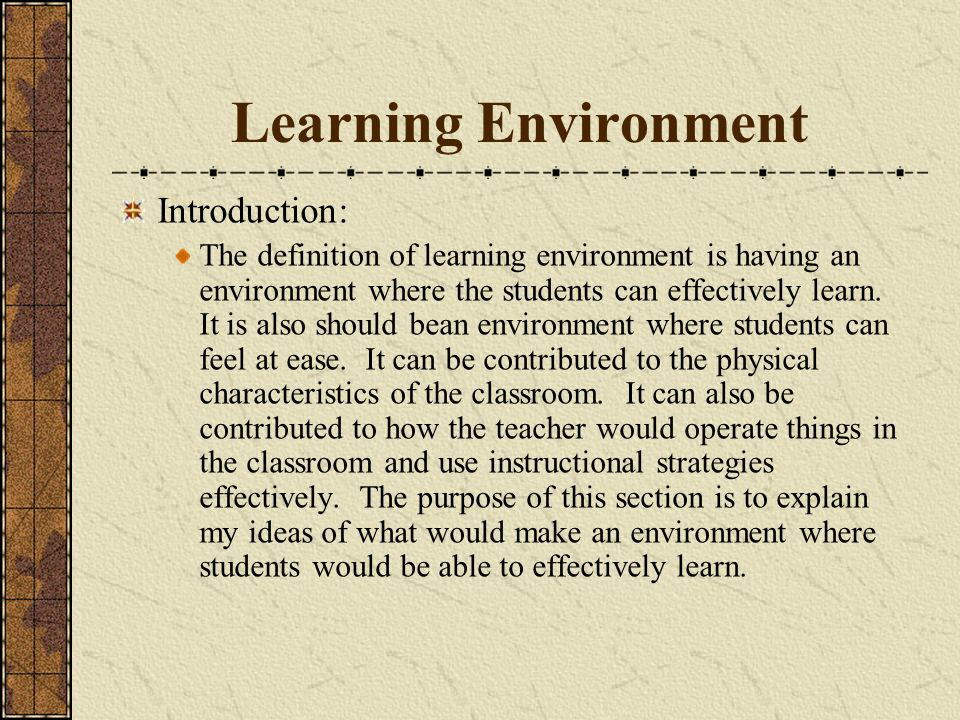Learning Environment Introduction: The definition of learning environment is having an environment where the students can effectively learn.