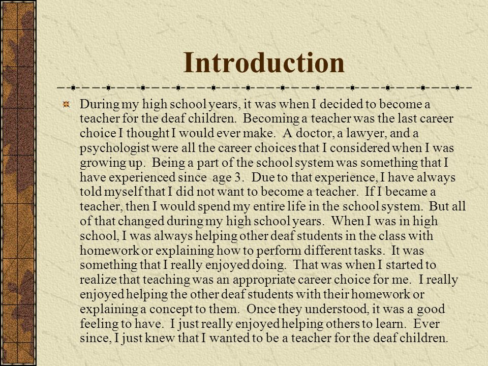 Introduction During my high school years, it was when I decided to become a teacher for the deaf children. Becoming a teacher was the last career choi