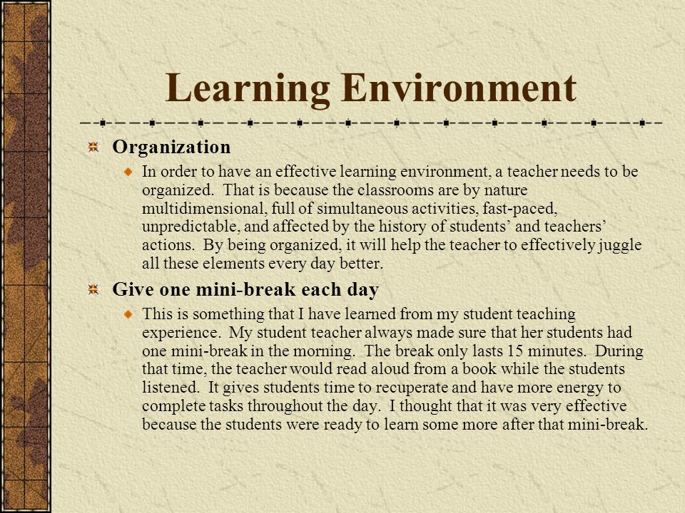 Learning Environment Organization In order to have an effective learning environment, a teacher needs to be organized. That is because the classrooms