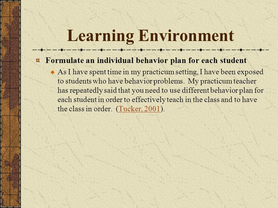 Learning Environment Formulate an individual behavior plan for each student As I have spent time in my practicum setting, I have been exposed to stude