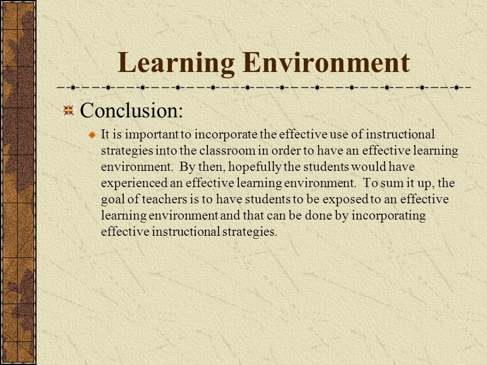 Learning Environment Conclusion: It is important to incorporate the effective use of instructional strategies into the classroom in order to have an effective learning environment.
