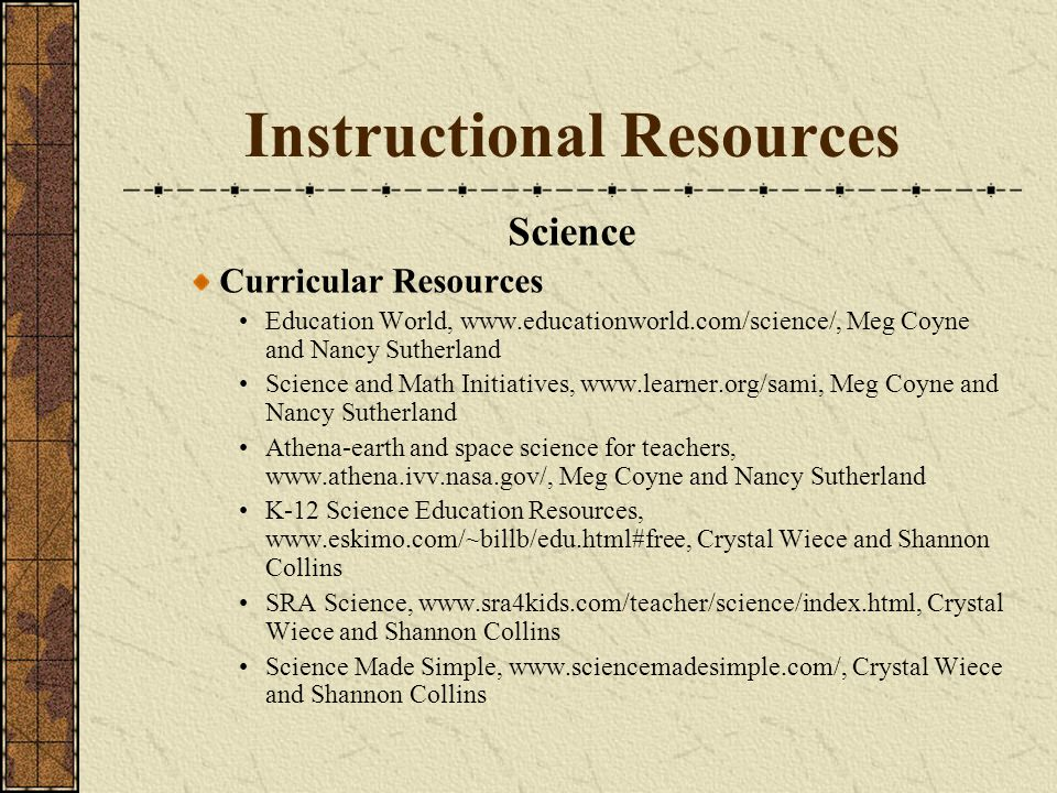 Instructional Resources Science Curricular Resources Education World, www.educationworld.com/science/, Meg Coyne and Nancy Sutherland Science and Math Initiatives, www.learner.org/sami, Meg Coyne and Nancy Sutherland Athena-earth and space science for teachers, www.athena.ivv.nasa.gov/, Meg Coyne and Nancy Sutherland K-12 Science Education Resources, www.eskimo.com/~billb/edu.html#free, Crystal Wiece and Shannon Collins SRA Science, www.sra4kids.com/teacher/science/index.html, Crystal Wiece and Shannon Collins Science Made Simple, www.sciencemadesimple.com/, Crystal Wiece and Shannon Collins