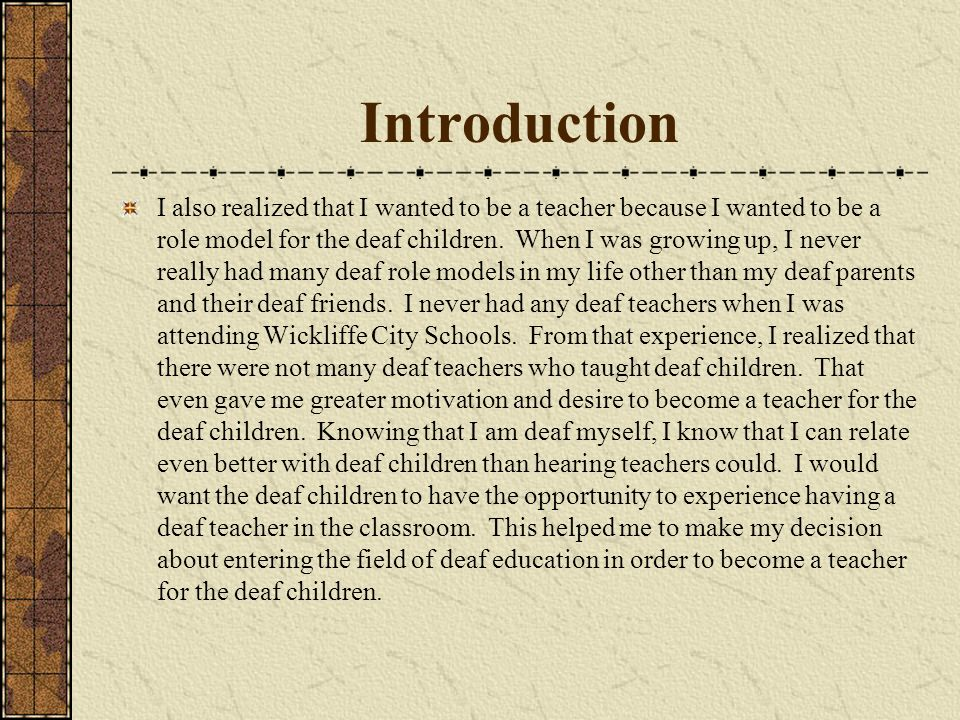 Introduction I also realized that I wanted to be a teacher because I wanted to be a role model for the deaf children.
