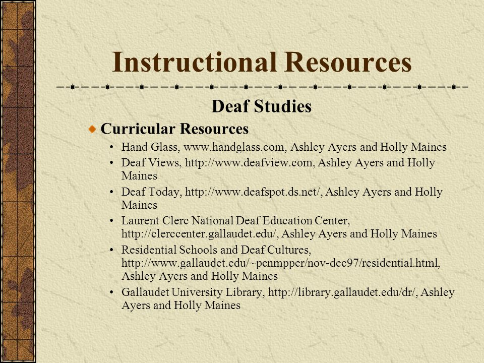 Instructional Resources Deaf Studies Curricular Resources Hand Glass, www.handglass.com, Ashley Ayers and Holly Maines Deaf Views, http://www.deafview.com, Ashley Ayers and Holly Maines Deaf Today, http://www.deafspot.ds.net/, Ashley Ayers and Holly Maines Laurent Clerc National Deaf Education Center, http://clerccenter.gallaudet.edu/, Ashley Ayers and Holly Maines Residential Schools and Deaf Cultures, http://www.gallaudet.edu/~pcnmpper/nov-dec97/residential.html, Ashley Ayers and Holly Maines Gallaudet University Library, http://library.gallaudet.edu/dr/, Ashley Ayers and Holly Maines