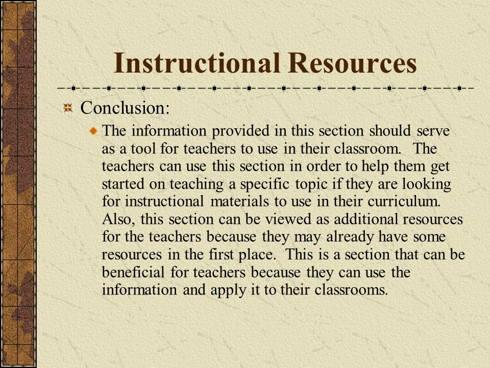 Instructional Resources Conclusion: The information provided in this section should serve as a tool for teachers to use in their classroom.