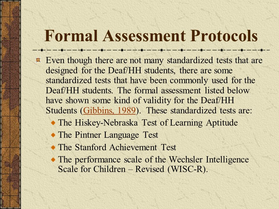 Formal Assessment Protocols Even though there are not many standardized tests that are designed for the Deaf/HH students, there are some standardized tests that have been commonly used for the Deaf/HH students.
