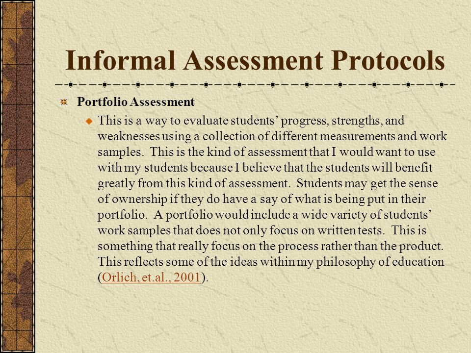 Informal Assessment Protocols Portfolio Assessment This is a way to evaluate students progress, strengths, and weaknesses using a collection of different measurements and work samples.