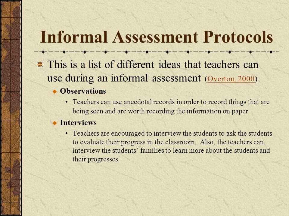 Informal Assessment Protocols This is a list of different ideas that teachers can use during an informal assessment (Overton, 2000):Overton, 2000 Observations Teachers can use anecdotal records in order to record things that are being seen and are worth recording the information on paper.