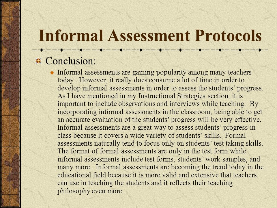 Informal Assessment Protocols Conclusion: Informal assessments are gaining popularity among many teachers today. However, it really does consume a lot