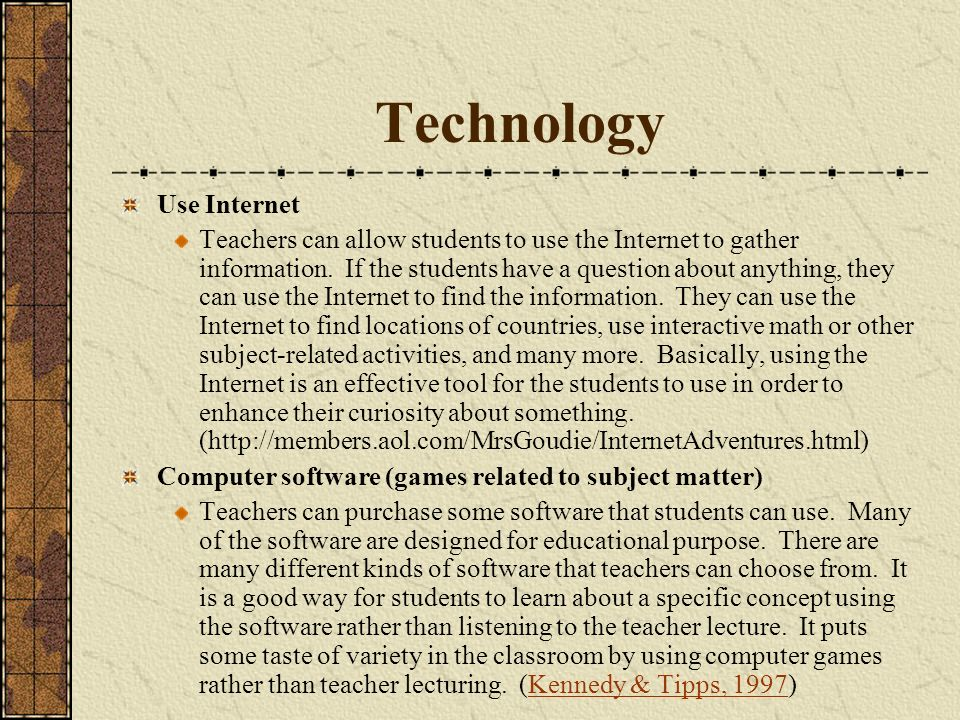 Technology Use Internet Teachers can allow students to use the Internet to gather information. If the students have a question about anything, they ca