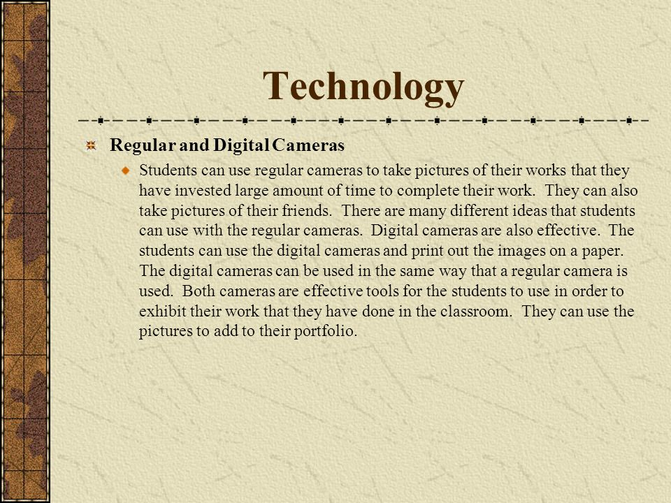 Technology Regular and Digital Cameras Students can use regular cameras to take pictures of their works that they have invested large amount of time t