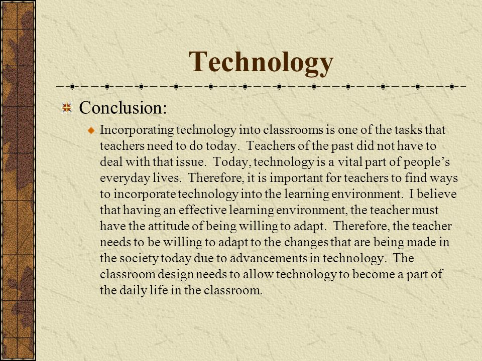 Technology Conclusion: Incorporating technology into classrooms is one of the tasks that teachers need to do today.