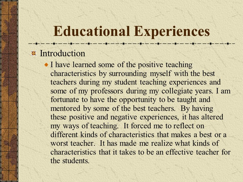 Educational Experiences Introduction I have learned some of the positive teaching characteristics by surrounding myself with the best teachers during