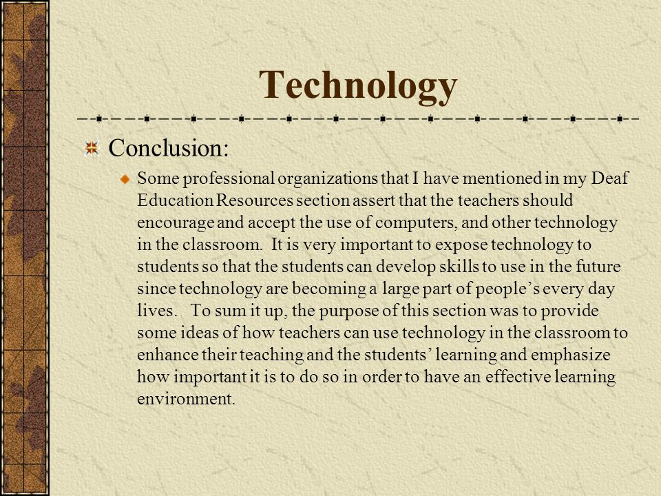 Technology Conclusion: Some professional organizations that I have mentioned in my Deaf Education Resources section assert that the teachers should en