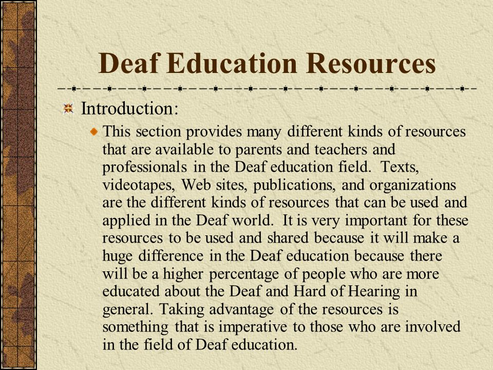 Deaf Education Resources Introduction: This section provides many different kinds of resources that are available to parents and teachers and professi