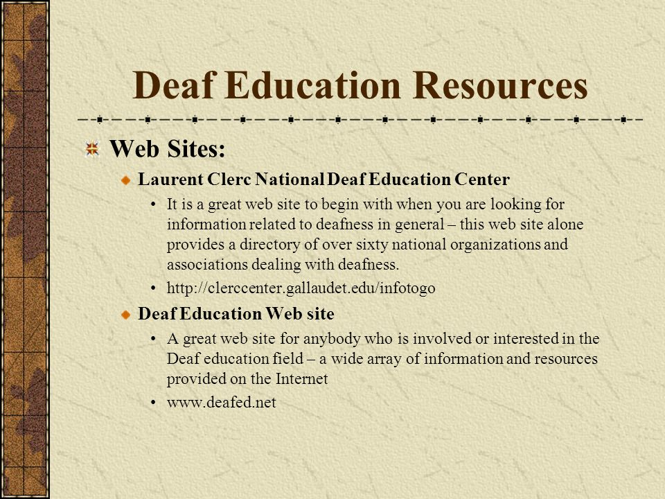 Deaf Education Resources Web Sites: Laurent Clerc National Deaf Education Center It is a great web site to begin with when you are looking for information related to deafness in general – this web site alone provides a directory of over sixty national organizations and associations dealing with deafness.