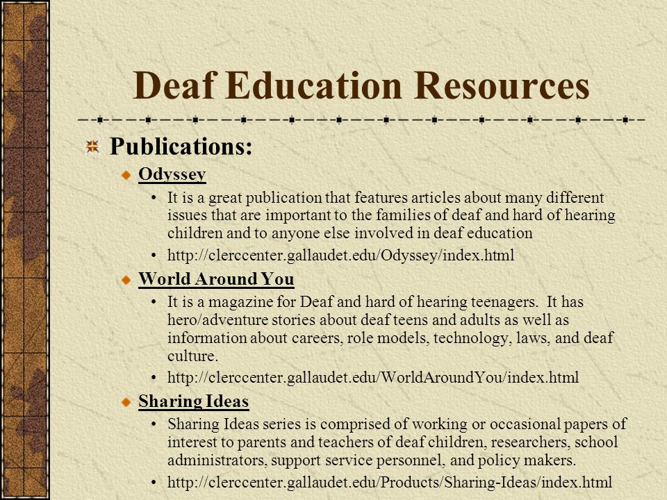 Deaf Education Resources Publications: Odyssey It is a great publication that features articles about many different issues that are important to the families of deaf and hard of hearing children and to anyone else involved in deaf education http://clerccenter.gallaudet.edu/Odyssey/index.html World Around You It is a magazine for Deaf and hard of hearing teenagers.