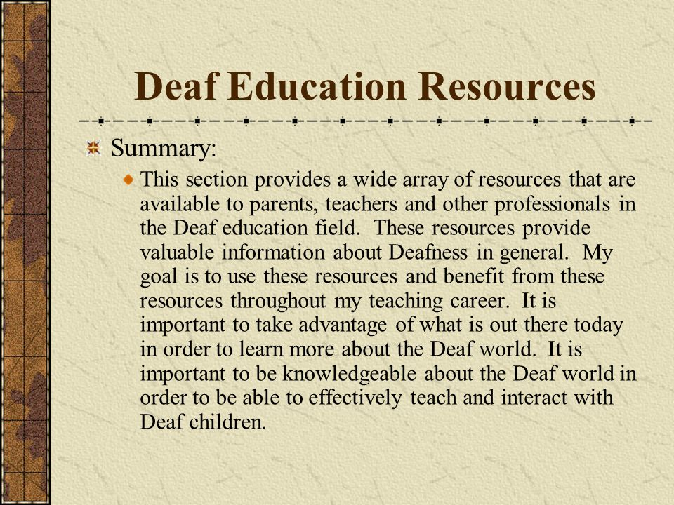 Deaf Education Resources Summary: This section provides a wide array of resources that are available to parents, teachers and other professionals in t