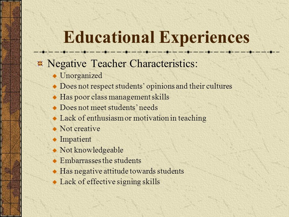 Educational Experiences Negative Teacher Characteristics: Unorganized Does not respect students opinions and their cultures Has poor class management skills Does not meet students needs Lack of enthusiasm or motivation in teaching Not creative Impatient Not knowledgeable Embarrasses the students Has negative attitude towards students Lack of effective signing skills